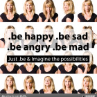 be happy - be sad - be angry be mad
