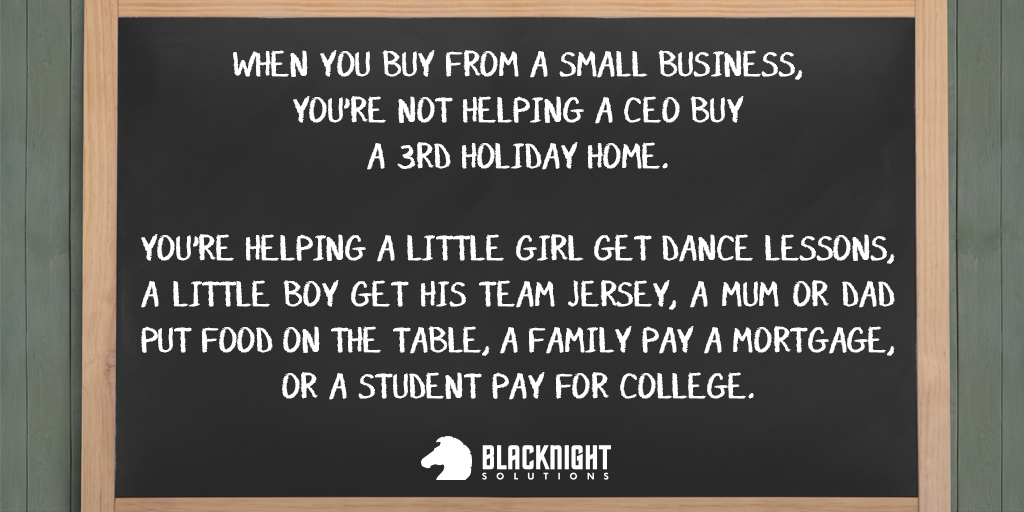 When you buy from a small business, you're not helping a CEO buy a third holiday home. You're helping a little girl get dance lessons, a little boy get his team jersey, a mum or dad put food on the table, a family pay a mortgage or a student pay for college.